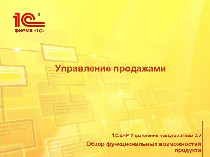 Управление продажами 1 С: ERP Управление предприятием 2. 0 Обзор функциональных возможностей продукта