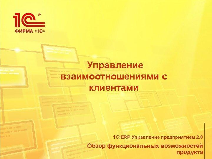 Управление взаимоотношениями с клиентами 1 С: ERP Управление предприятием 2. 0 Обзор функциональных