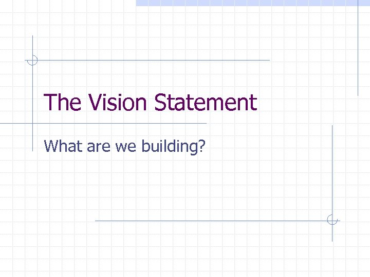The Vision Statement What are we building?