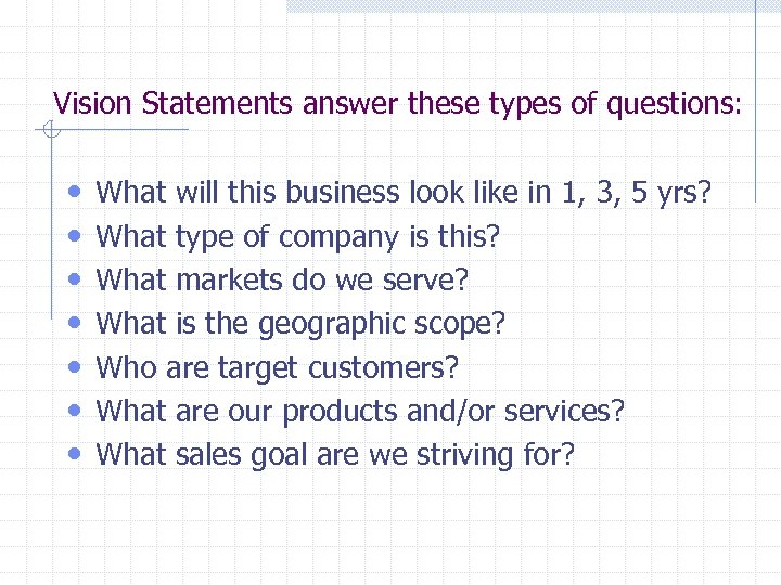 Vision Statements answer these types of questions: • • What will this business look