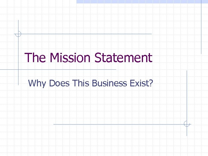The Mission Statement Why Does This Business Exist?