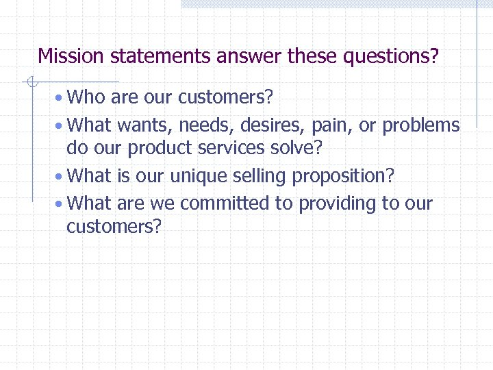 Mission statements answer these questions? • Who are our customers? • What wants, needs,