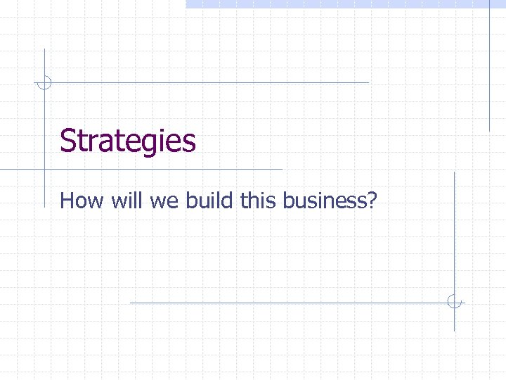 Strategies How will we build this business?