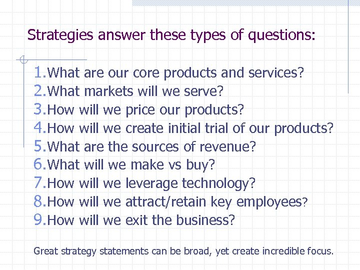 Strategies answer these types of questions: 1. What are our core products and services?