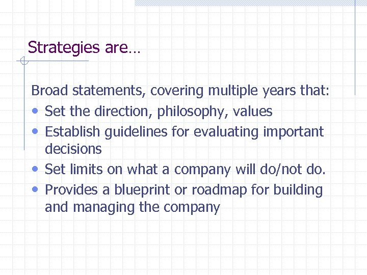 Strategies are… Broad statements, covering multiple years that: • Set the direction, philosophy, values