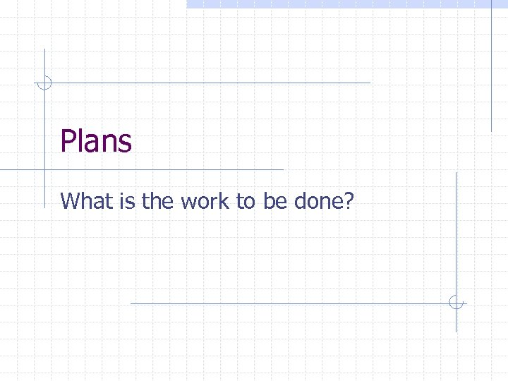 Plans What is the work to be done?