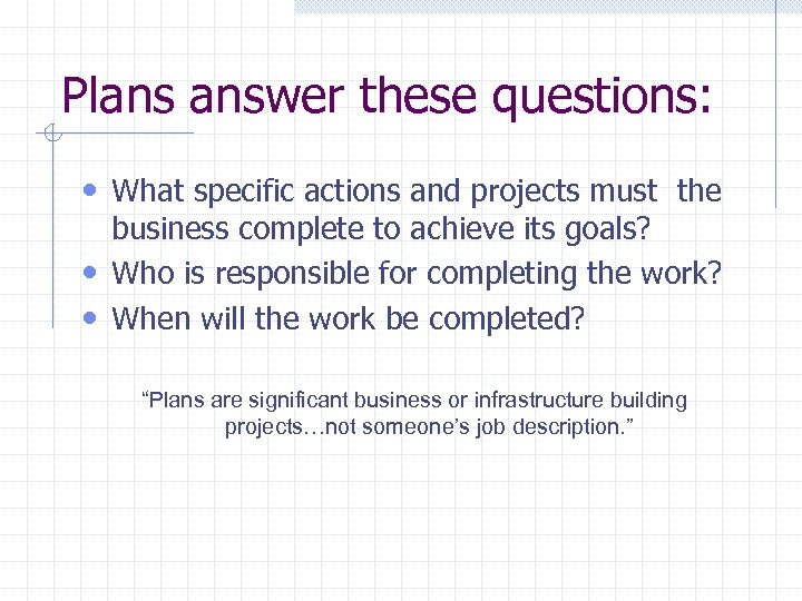 Plans answer these questions: • What specific actions and projects must the business complete
