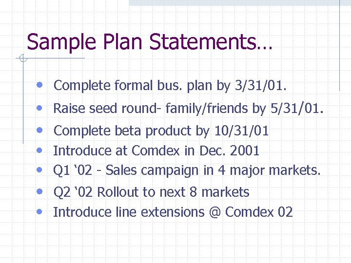 Sample Plan Statements… • Complete formal bus. plan by 3/31/01. • Raise seed round-