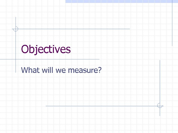 Objectives What will we measure?