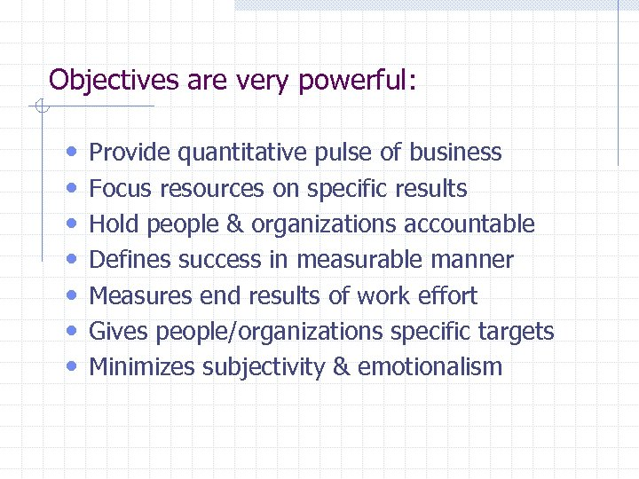 Objectives are very powerful: • • Provide quantitative pulse of business Focus resources on