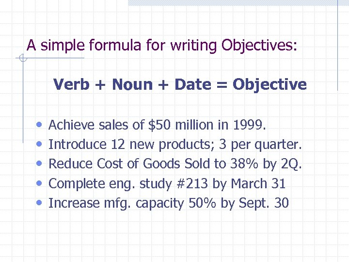 A simple formula for writing Objectives: Verb + Noun + Date = Objective •