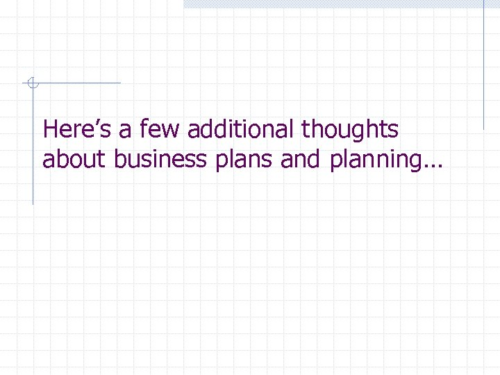 Here's a few additional thoughts about business plans and planning…