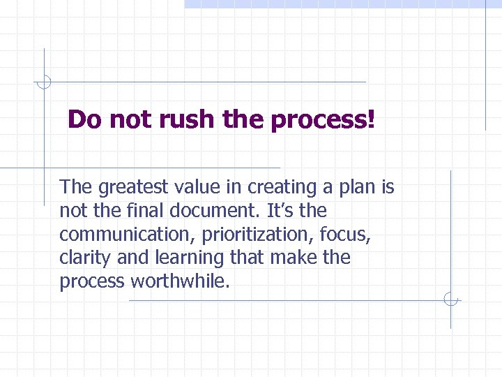 Do not rush the process! The greatest value in creating a plan is not