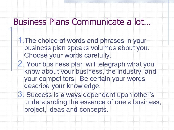 Business Plans Communicate a lot… 1. The choice of words and phrases in your