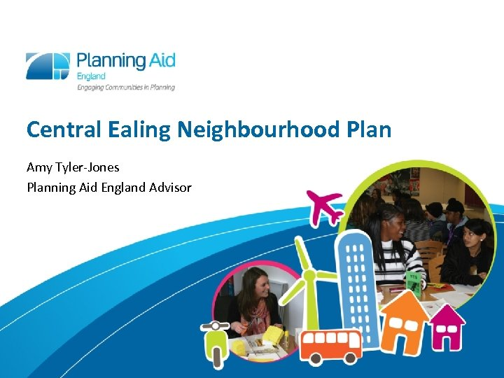 Central Ealing Neighbourhood Plan Amy Tyler-Jones Planning Aid England Advisor