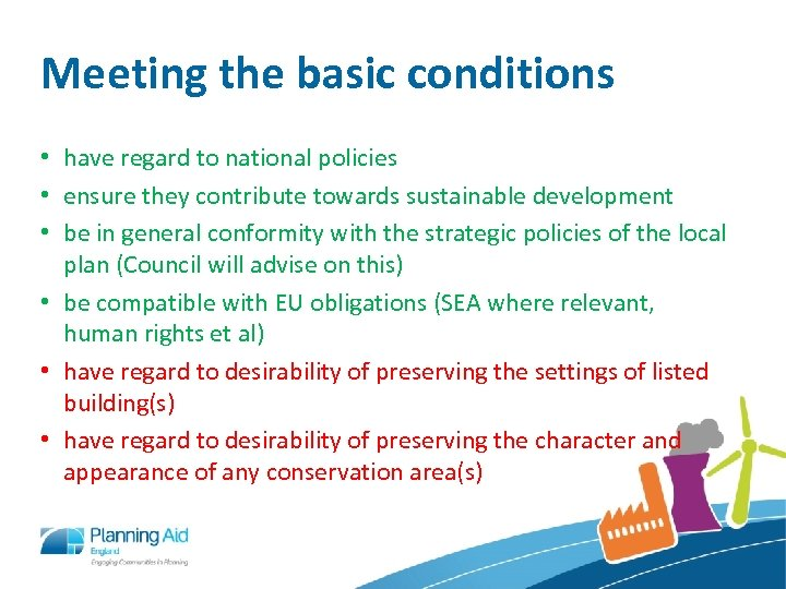 Meeting the basic conditions • have regard to national policies • ensure they contribute
