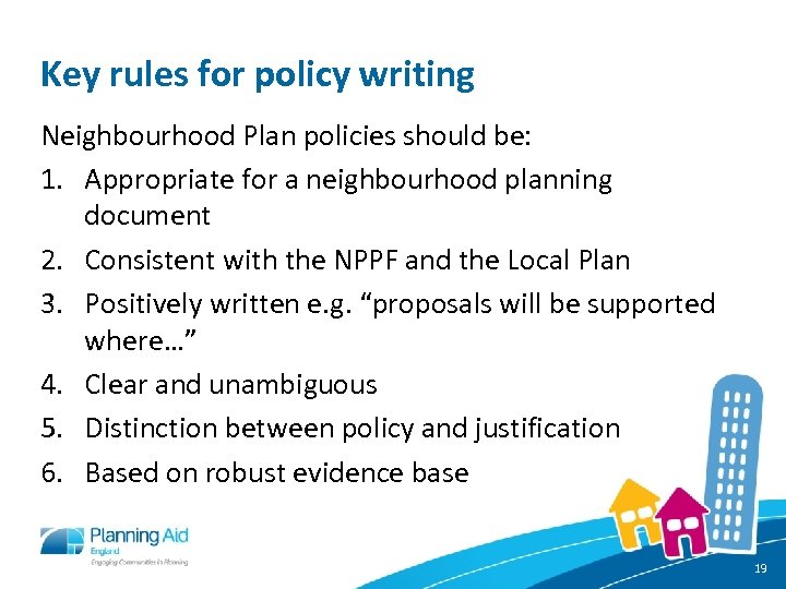 Key rules for policy writing Neighbourhood Plan policies should be: 1. Appropriate for a