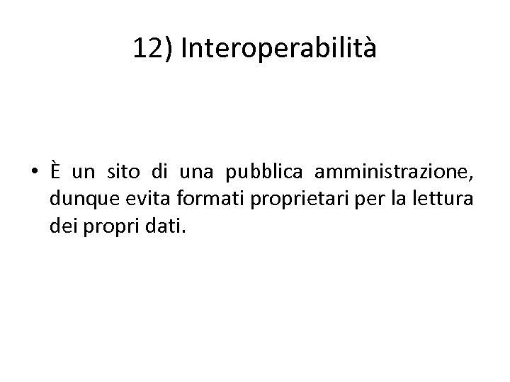 12) Interoperabilità • È un sito di una pubblica amministrazione, dunque evita formati proprietari