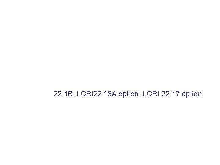 22. 1 B; LCRI 22. 18 A option; LCRI 22. 17 option