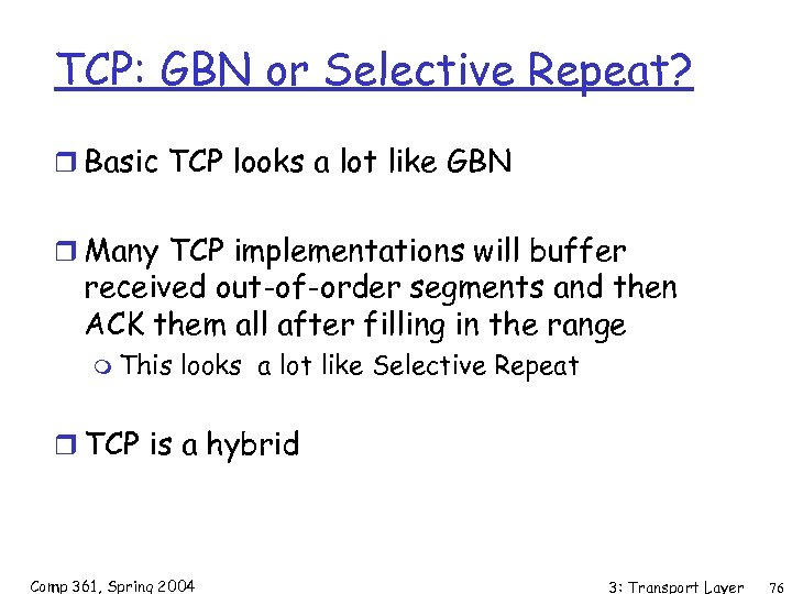 TCP: GBN or Selective Repeat? r Basic TCP looks a lot like GBN r