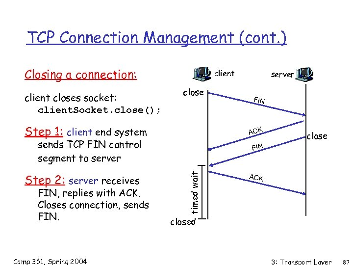 TCP Connection Management (cont. ) Closing a connection: client closes socket: client. Socket. close();