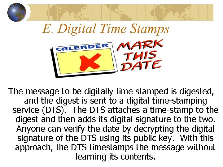 E. Digital Time Stamps The message to be digitally time stamped is digested, and