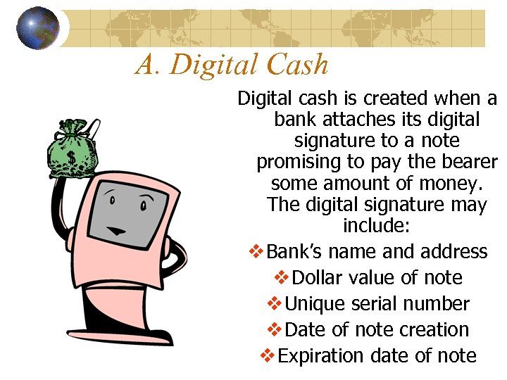 A. Digital Cash Digital cash is created when a bank attaches its digital signature
