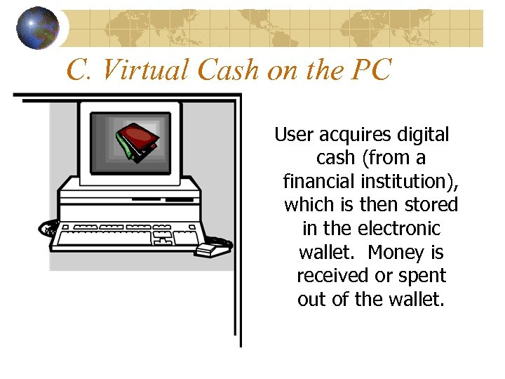 C. Virtual Cash on the PC User acquires digital cash (from a financial institution),