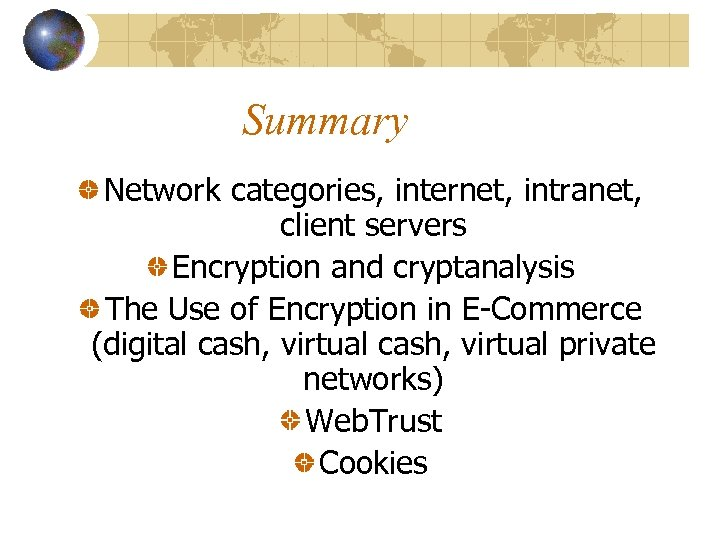 Summary Network categories, internet, intranet, client servers Encryption and cryptanalysis The Use of Encryption
