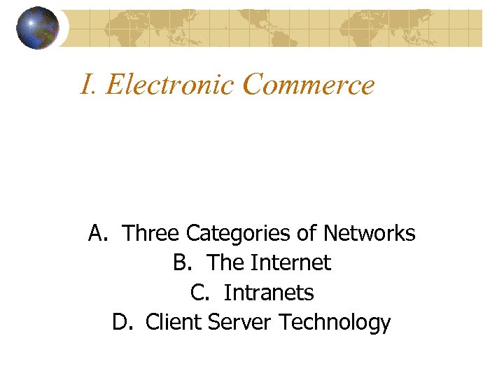 I. Electronic Commerce A. Three Categories of Networks B. The Internet C. Intranets D.