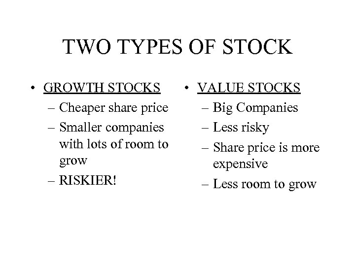 TWO TYPES OF STOCK • GROWTH STOCKS – Cheaper share price – Smaller companies
