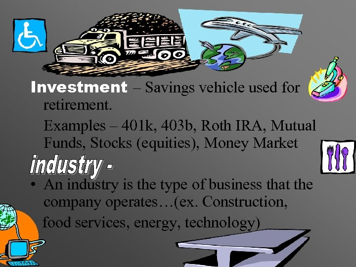 Industries Investment – Savings vehicle used for retirement. Examples – 401 k, 403 b,