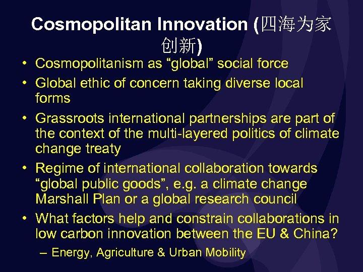 "Cosmopolitan Innovation (四海为家 创新) • Cosmopolitanism as ""global"" social force • Global ethic of"