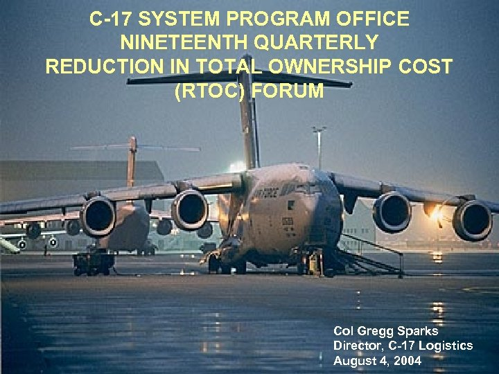 C-17 SYSTEM PROGRAM OFFICE NINETEENTH QUARTERLY REDUCTION IN TOTAL OWNERSHIP COST (RTOC) FORUM Col