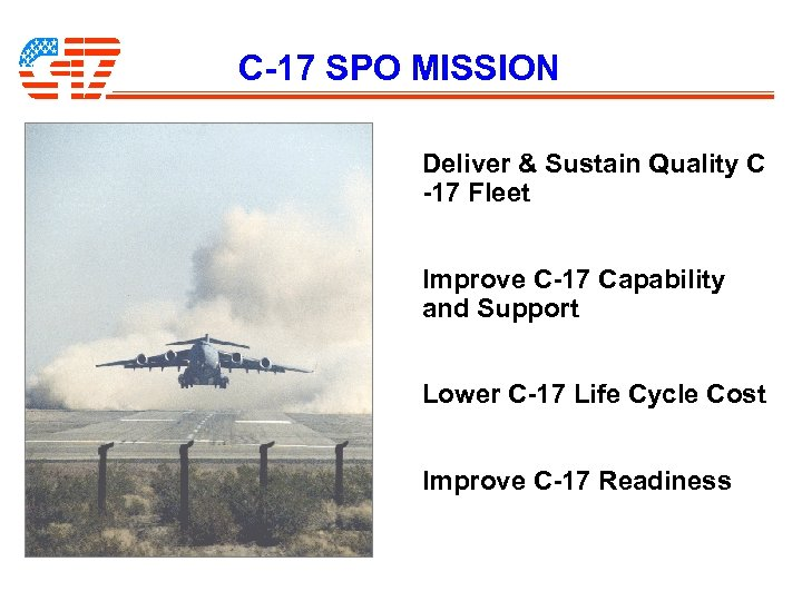 C-17 SPO MISSION Deliver & Sustain Quality C -17 Fleet Improve C-17 Capability and