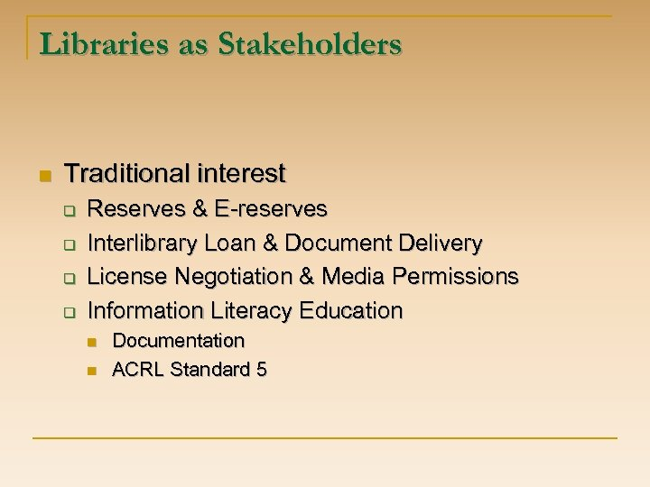 Libraries as Stakeholders n Traditional interest q q Reserves & E-reserves Interlibrary Loan &