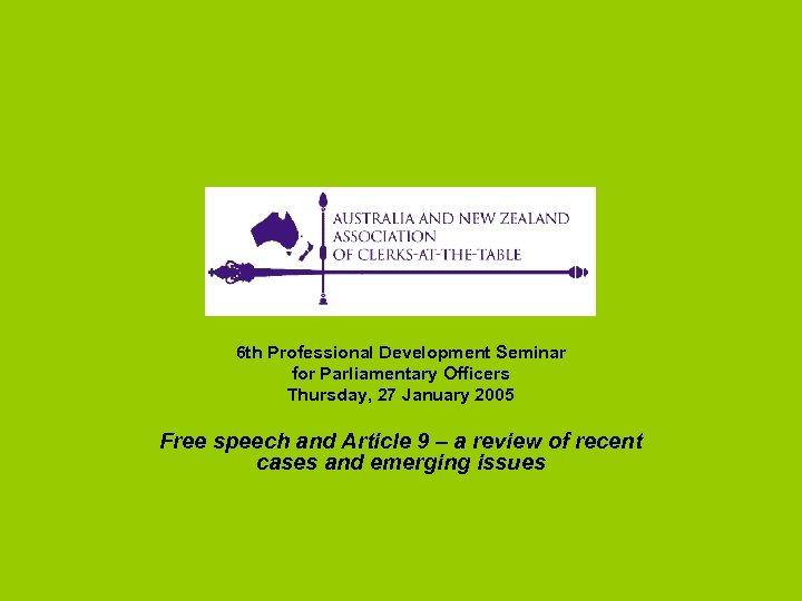 6 th Professional Development Seminar for Parliamentary Officers Thursday, 27 January 2005 Free speech