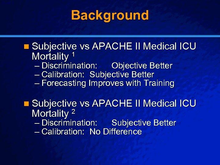 Slide 6 © 2003 By Default! Background n Subjective vs APACHE II Medical ICU