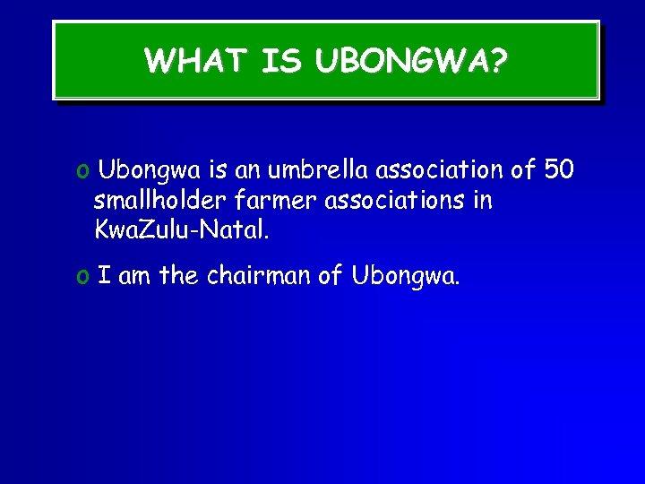 WHAT IS UBONGWA? o Ubongwa is an umbrella association of 50 smallholder farmer associations