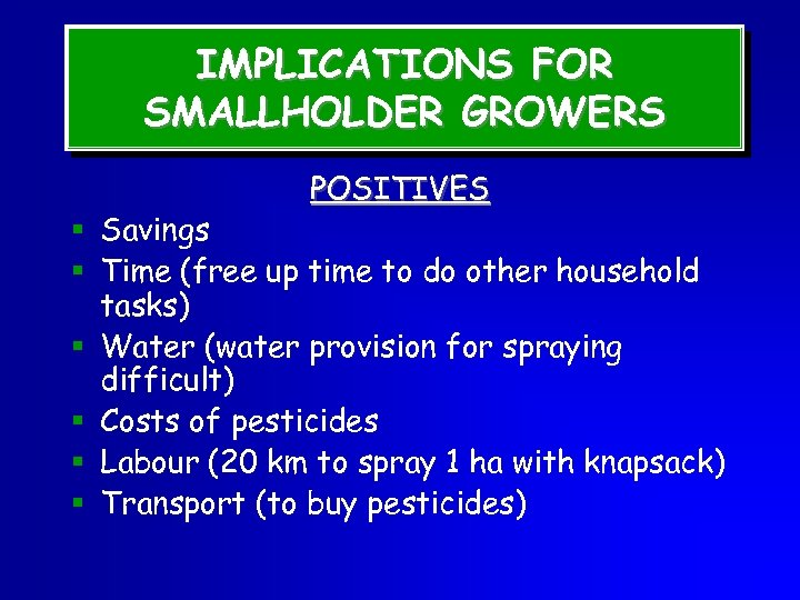 IMPLICATIONS FOR SMALLHOLDER GROWERS POSITIVES § Savings § Time (free up time to do
