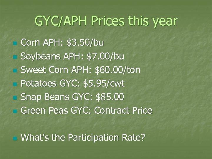 GYC/APH Prices this year n Corn APH: $3. 50/bu Soybeans APH: $7. 00/bu Sweet