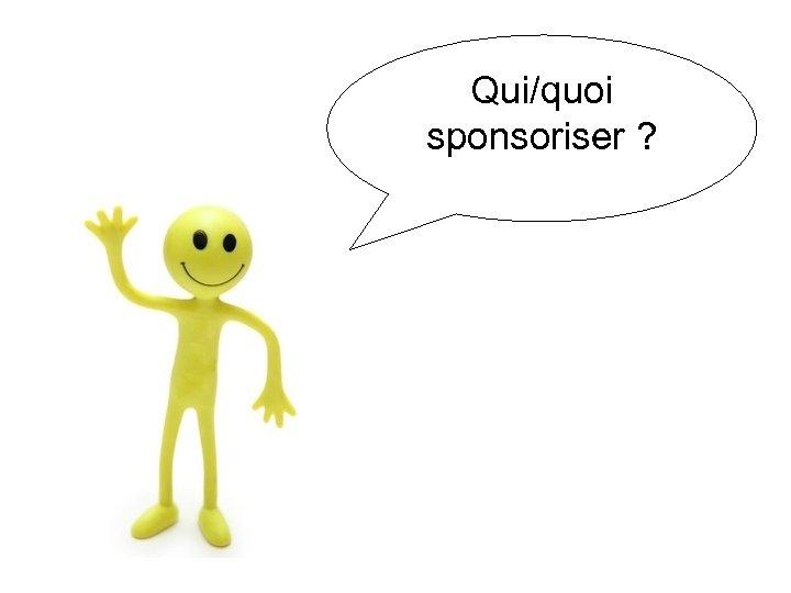 Qui/quoi sponsoriser ?