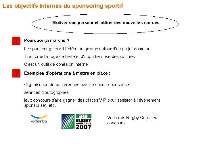 Les objectifs internes du sponsoring sportif Motiver son personnel, attirer des nouvelles recrues Pourquoi
