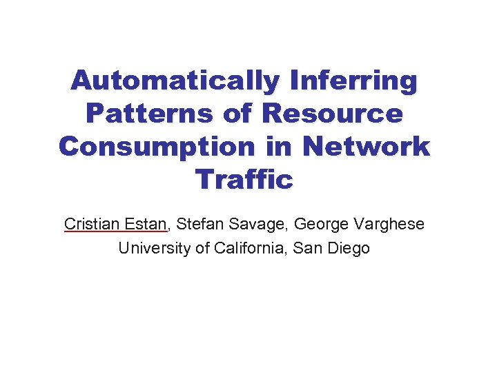 Automatically Inferring Patterns of Resource Consumption in Network Traffic Cristian Estan, Stefan Savage, George