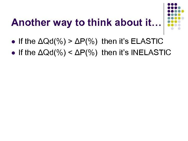 Another way to think about it… l l If the ΔQd(%) > ΔP(%) then
