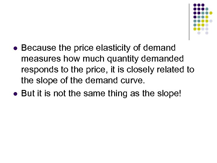 l l Because the price elasticity of demand measures how much quantity demanded responds