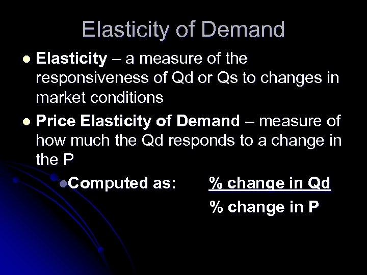 Elasticity of Demand Elasticity – a measure of the responsiveness of Qd or Qs