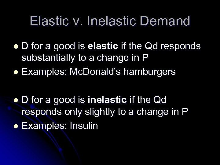 Elastic v. Inelastic Demand D for a good is elastic if the Qd responds