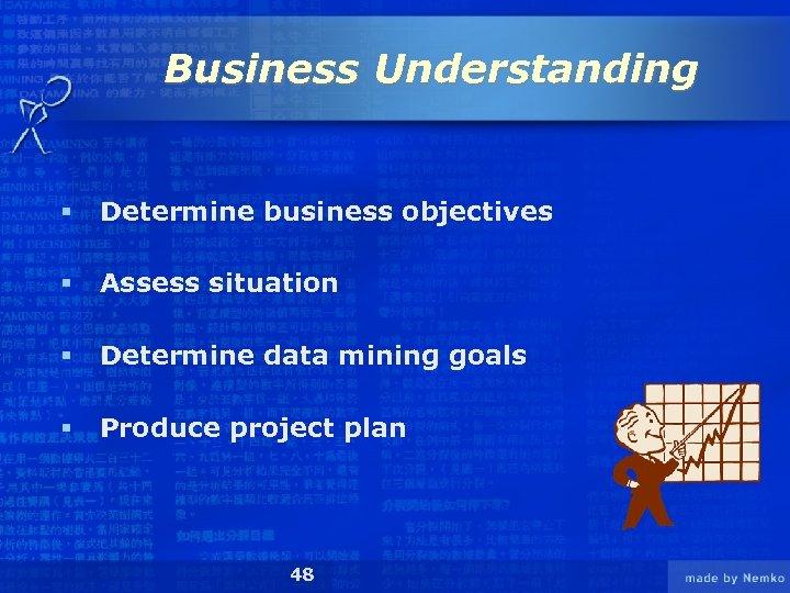 Business Understanding § Determine business objectives § Assess situation § Determine data mining goals