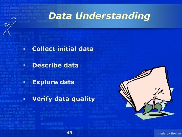 Data Understanding § Collect initial data § Describe data § Explore data § Verify